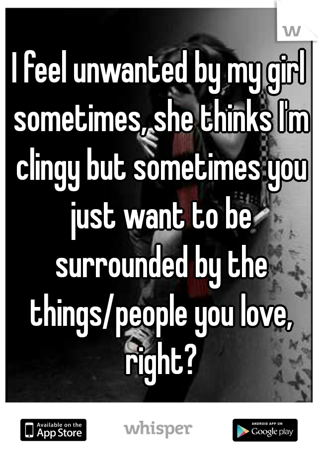 I feel unwanted by my girl sometimes, she thinks I'm clingy but sometimes you just want to be surrounded by the things/people you love, right?