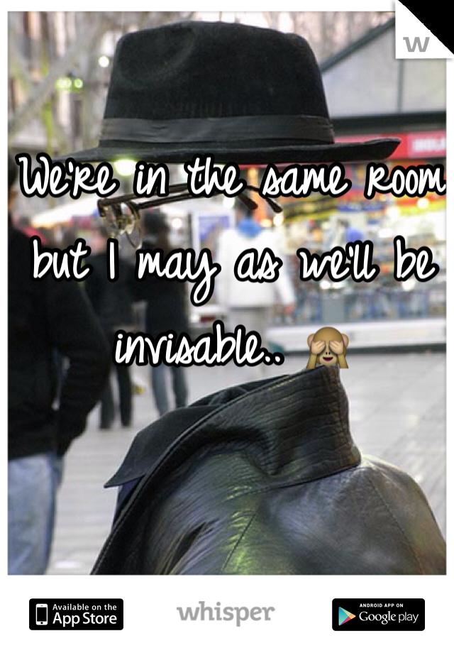We're in the same room but I may as we'll be invisable.. 🙈