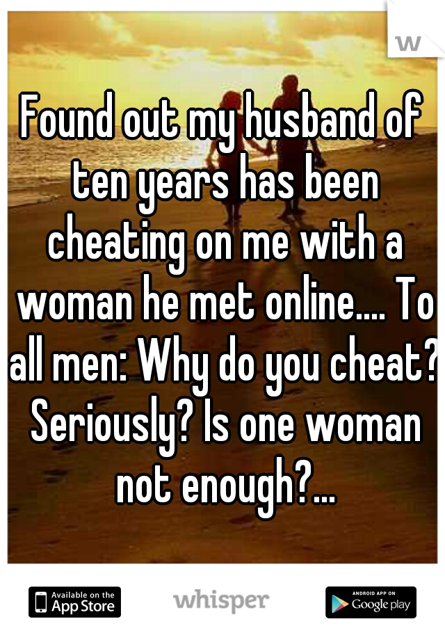 Found out my husband of ten years has been cheating on me with a woman he met online.... To all men: Why do you cheat? Seriously? Is one woman not enough?...