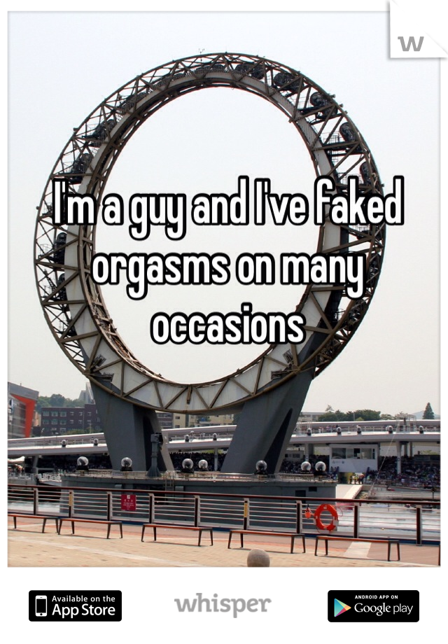 I'm a guy and I've faked orgasms on many occasions