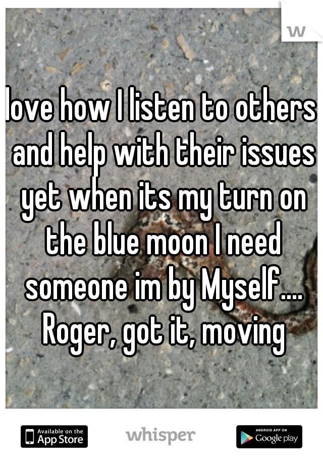 love how I listen to others and help with their issues yet when its my turn on the blue moon I need someone im by Myself.... Roger, got it, moving