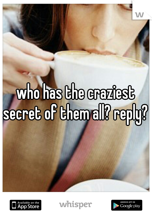 who has the craziest secret of them all? reply?