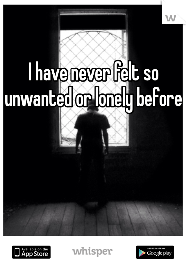 I have never felt so unwanted or lonely before