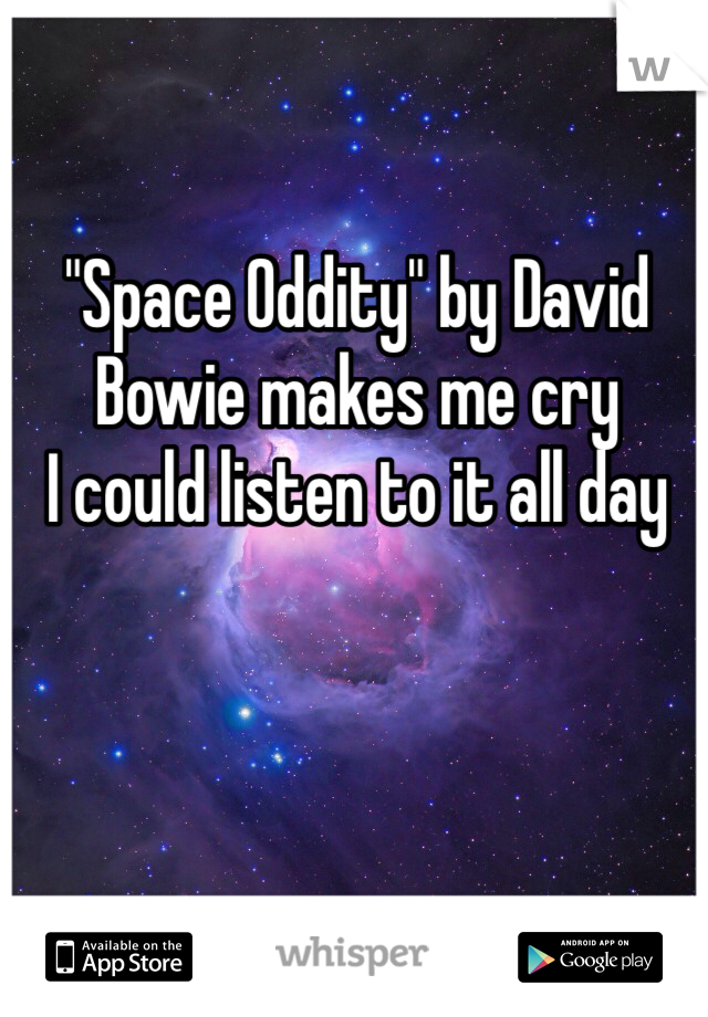 """""""Space Oddity"""" by David Bowie makes me cry I could listen to it all day"""