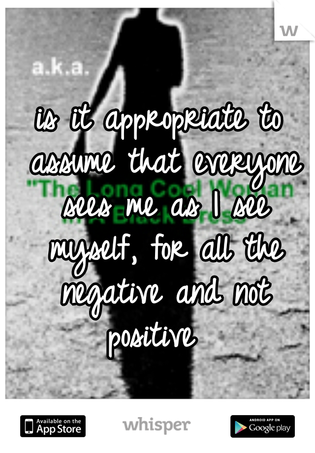 is it appropriate to assume that everyone sees me as I see myself, for all the negative and not positive