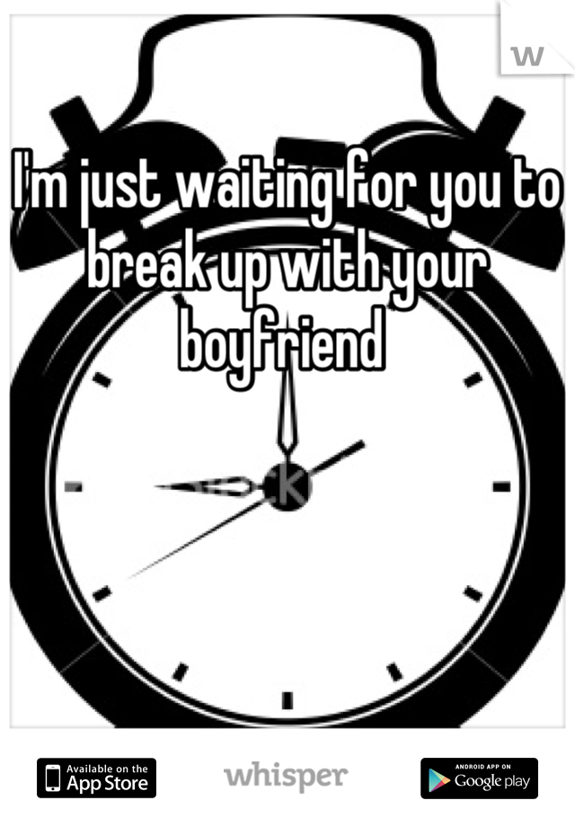 I'm just waiting for you to break up with your boyfriend