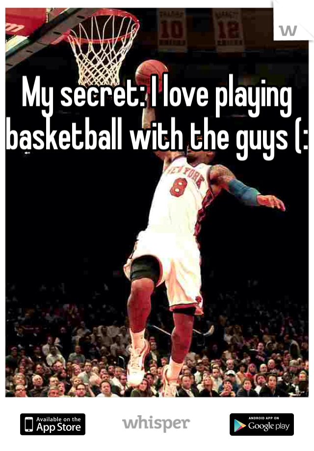 My secret: I love playing basketball with the guys (: