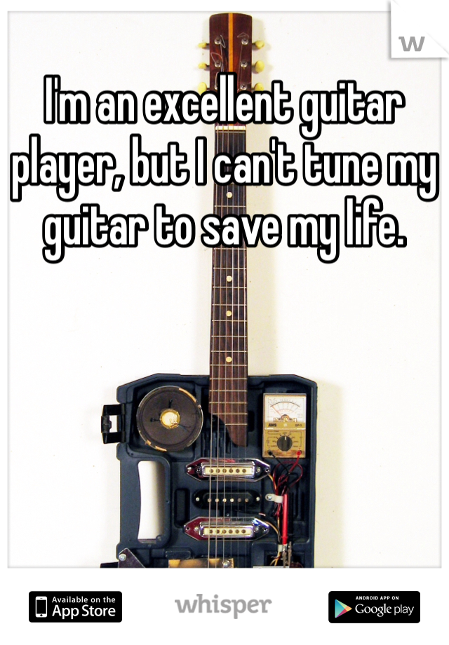 I'm an excellent guitar player, but I can't tune my guitar to save my life.