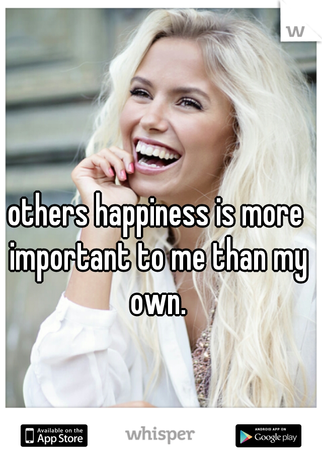 others happiness is more important to me than my own.