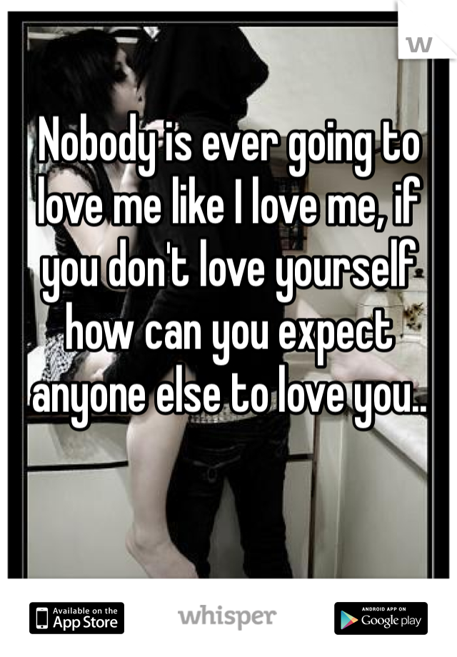 Nobody is ever going to love me like I love me, if you don't love yourself how can you expect anyone else to love you..