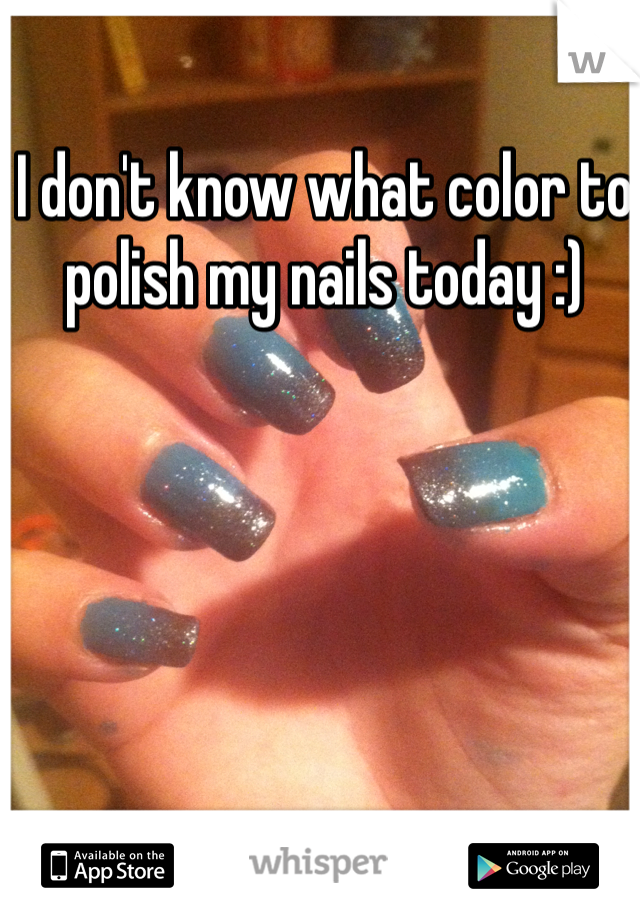 I don't know what color to polish my nails today :)