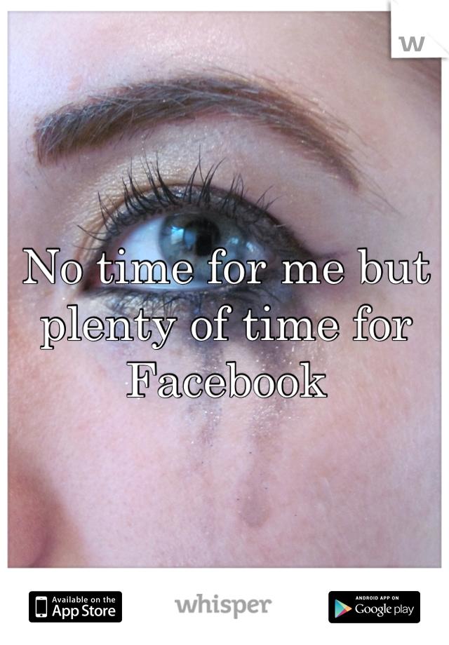 No time for me but plenty of time for Facebook