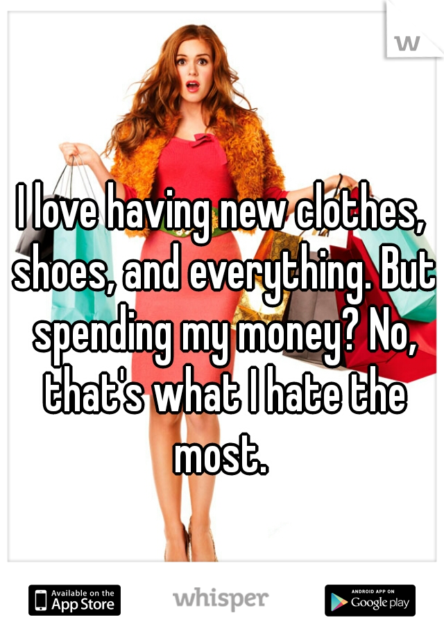 I love having new clothes, shoes, and everything. But spending my money? No, that's what I hate the most.