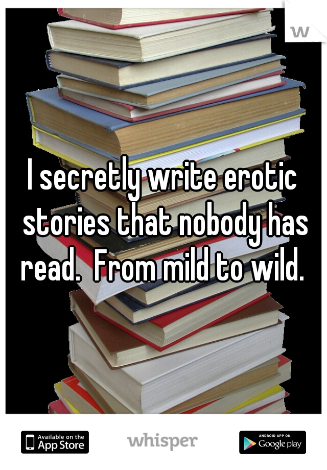 I secretly write erotic stories that nobody has read.  From mild to wild.