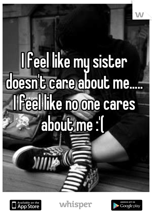 I feel like my sister doesn't care about me..... I feel like no one cares about me :'(