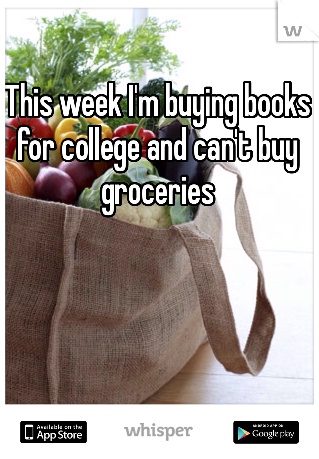 This week I'm buying books for college and can't buy groceries