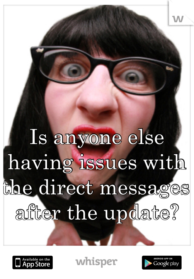 Is anyone else having issues with the direct messages after the update?