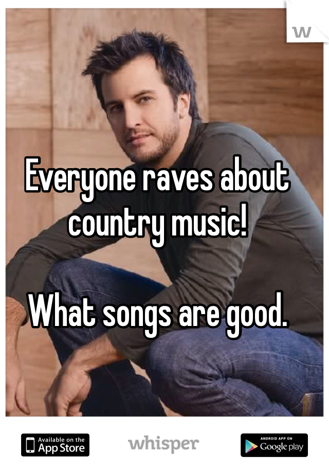 Everyone raves about country music!   What songs are good.