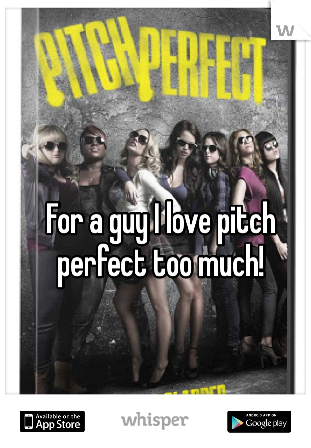 For a guy I love pitch perfect too much!