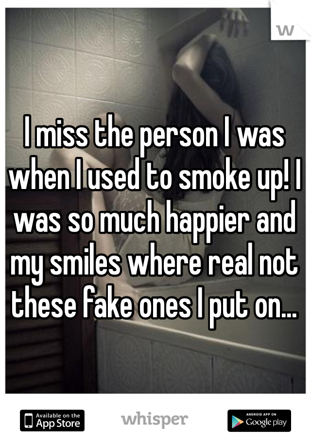 I miss the person I was when I used to smoke up! I was so much happier and my smiles where real not these fake ones I put on...