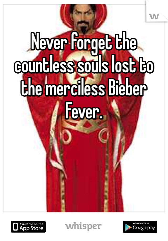 Never forget the countless souls lost to the merciless Bieber Fever.