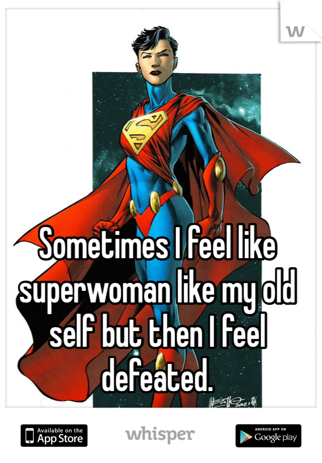 Sometimes I feel like superwoman like my old self but then I feel defeated.