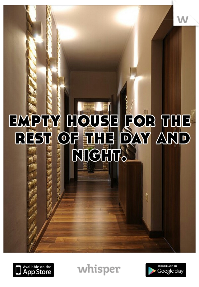 empty house for the rest of the day and night.