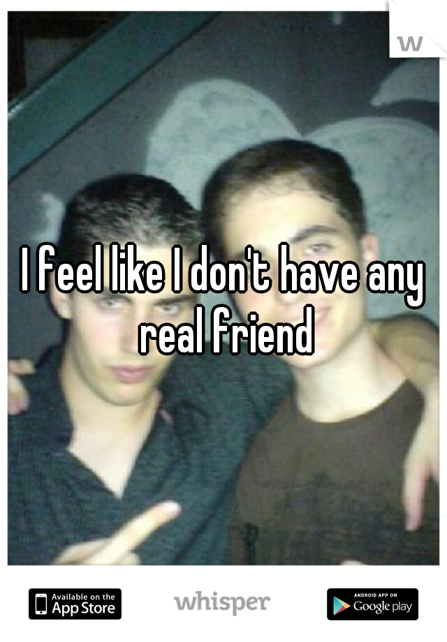 I feel like I don't have any real friend
