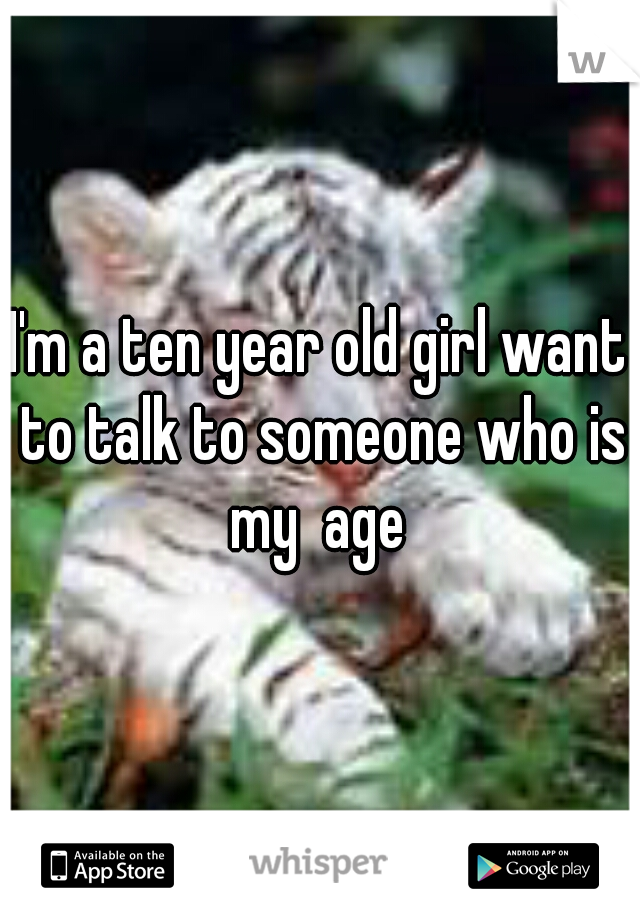 I'm a ten year old girl want to talk to someone who is my  age