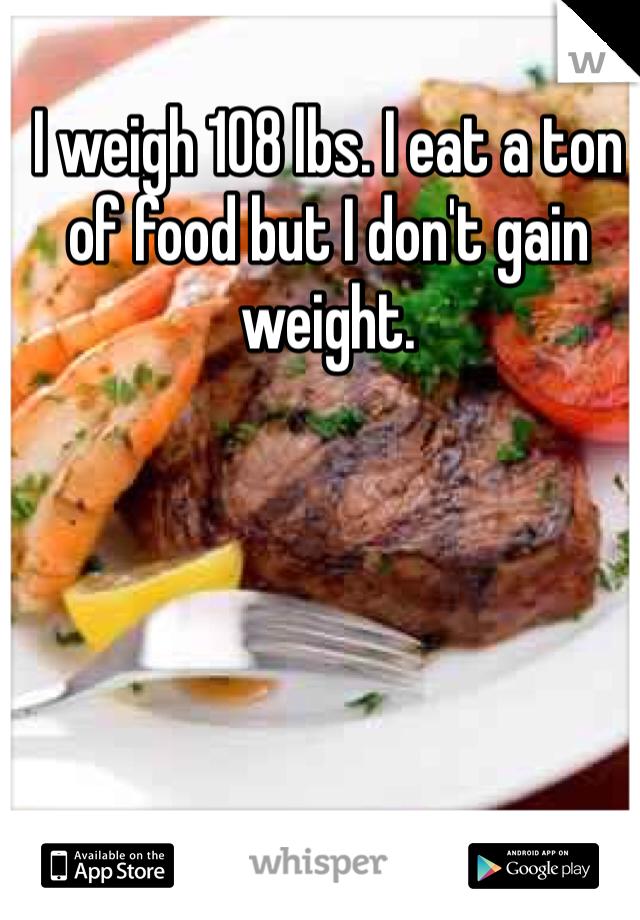 I weigh 108 lbs. I eat a ton of food but I don't gain weight.