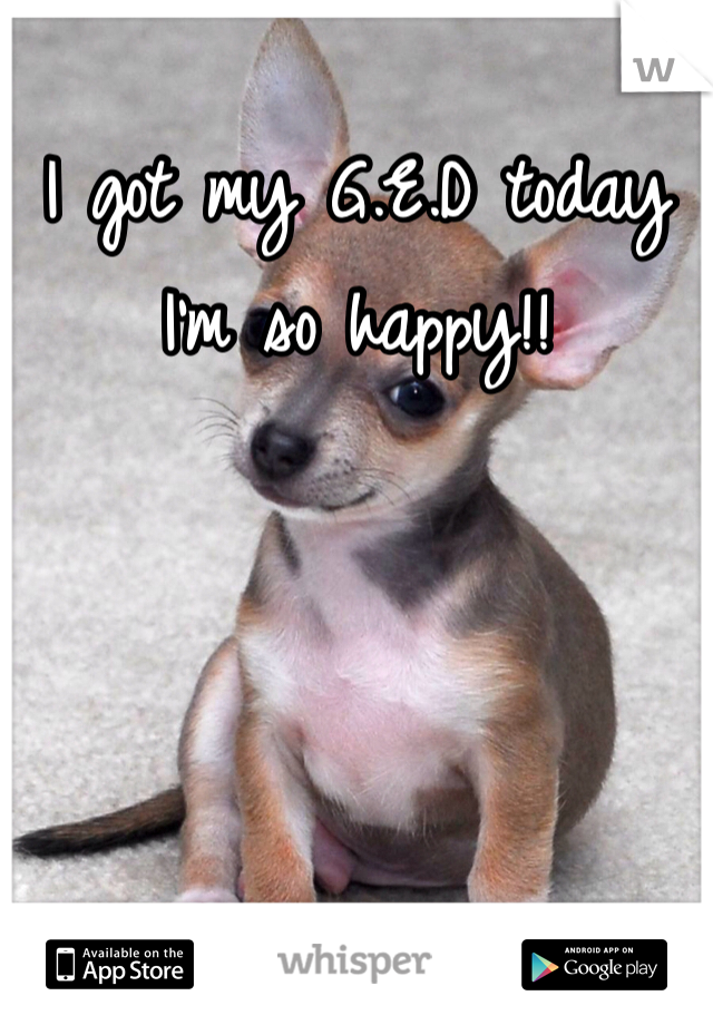 I got my G.E.D today I'm so happy!!