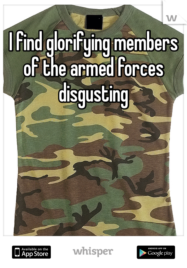 I find glorifying members of the armed forces disgusting