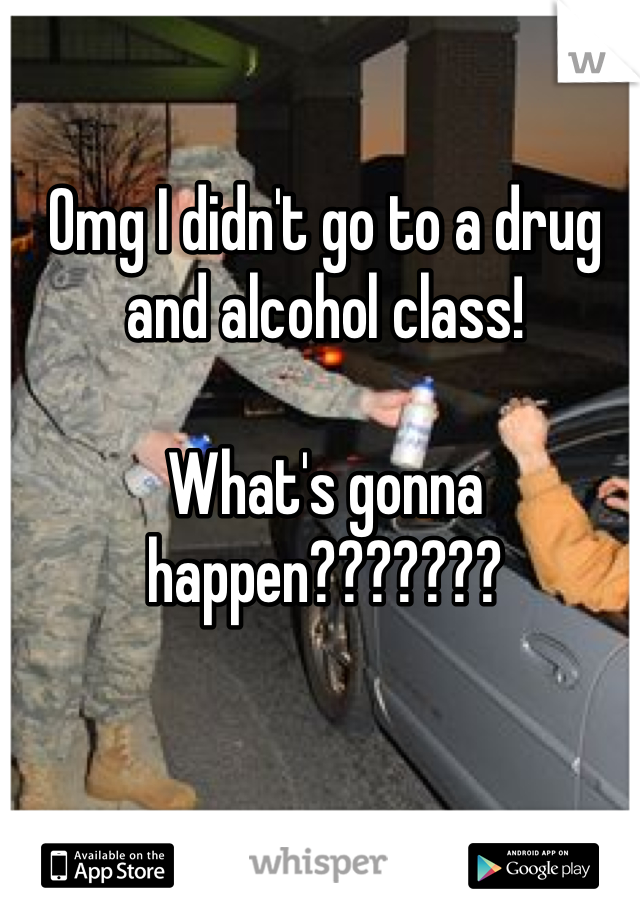 Omg I didn't go to a drug and alcohol class!   What's gonna happen???????