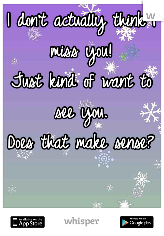 I don't actually think I miss you! Just kind of want to see you. Does that make sense?