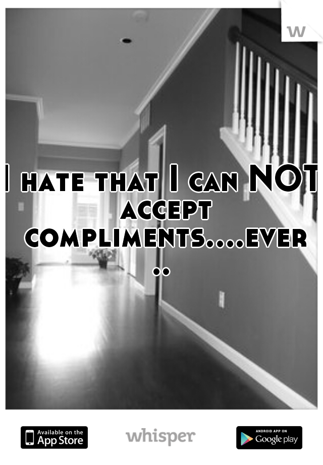 I hate that I can NOT accept compliments....ever..