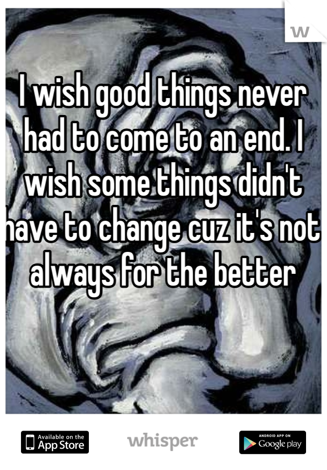 I wish good things never had to come to an end. I wish some things didn't have to change cuz it's not always for the better