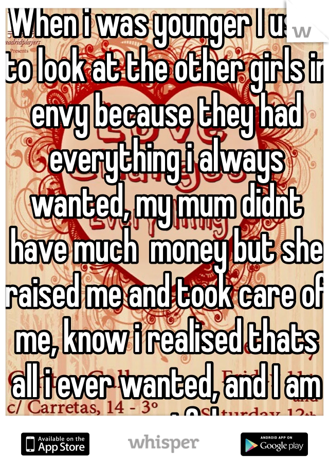 When i was younger I used to look at the other girls in envy because they had everything i always wanted, my mum didnt have much  money but she raised me and took care of me, know i realised thats all i ever wanted, and I am greatful