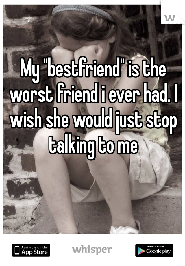 """My """"bestfriend"""" is the worst friend i ever had. I wish she would just stop talking to me"""