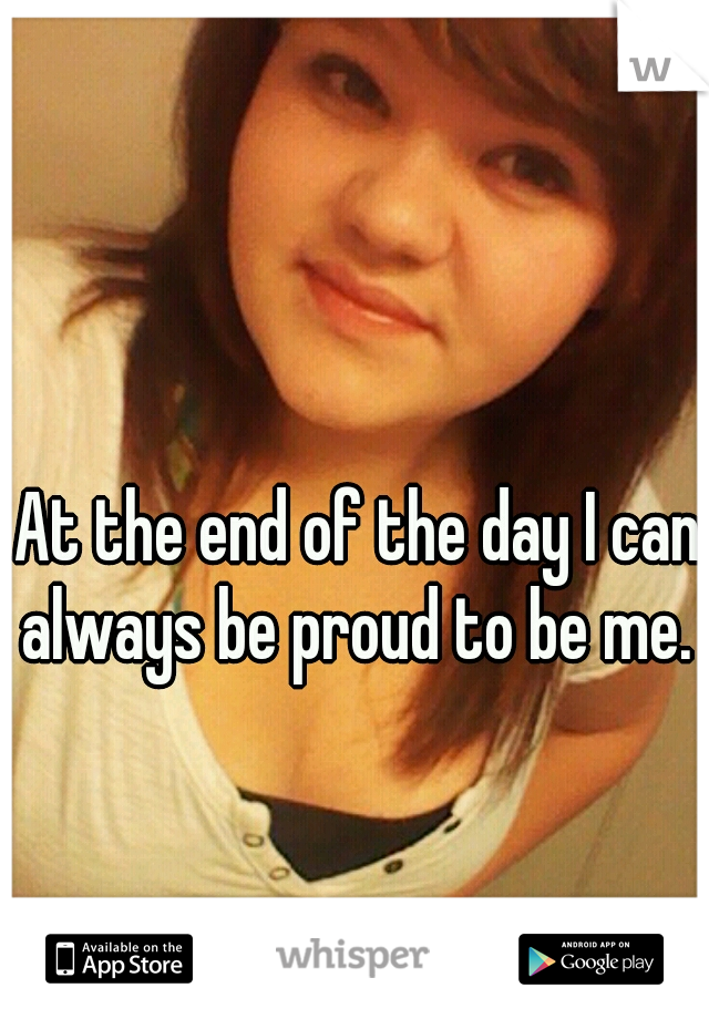 At the end of the day I can always be proud to be me.