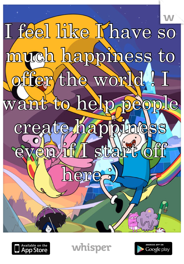 I feel like I have so much happiness to offer the world ! I want to help people create happiness even if I start off here :)