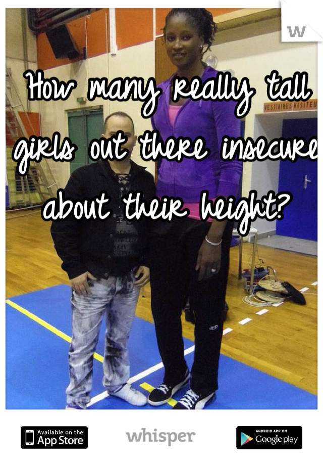 How many really tall girls out there insecure about their height?