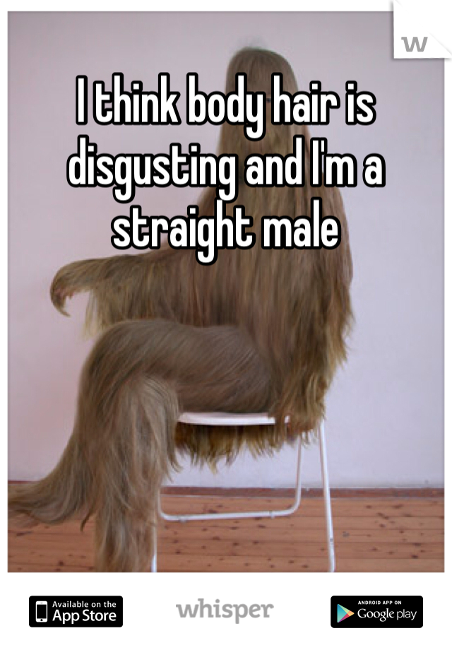 I think body hair is disgusting and I'm a straight male