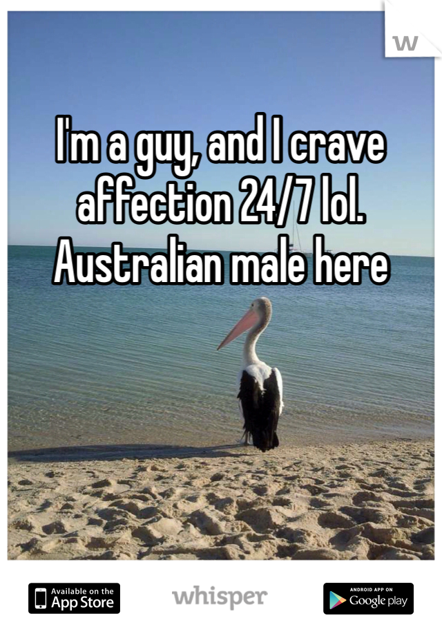 I'm a guy, and I crave affection 24/7 lol. Australian male here