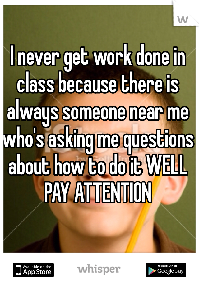 I never get work done in class because there is always someone near me who's asking me questions about how to do it WELL PAY ATTENTION