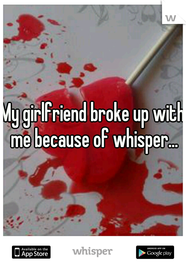 My girlfriend broke up with me because of whisper...