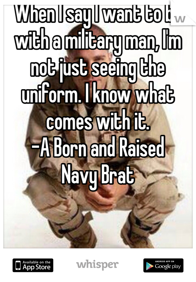 When I say I want to be with a military man, I'm not just seeing the uniform. I know what comes with it.  -A Born and Raised Navy Brat