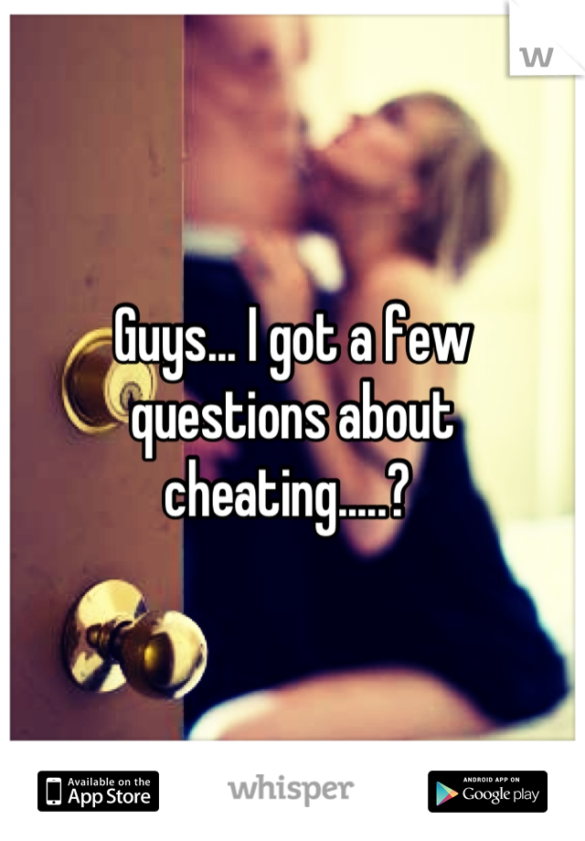 Guys... I got a few questions about cheating.....?