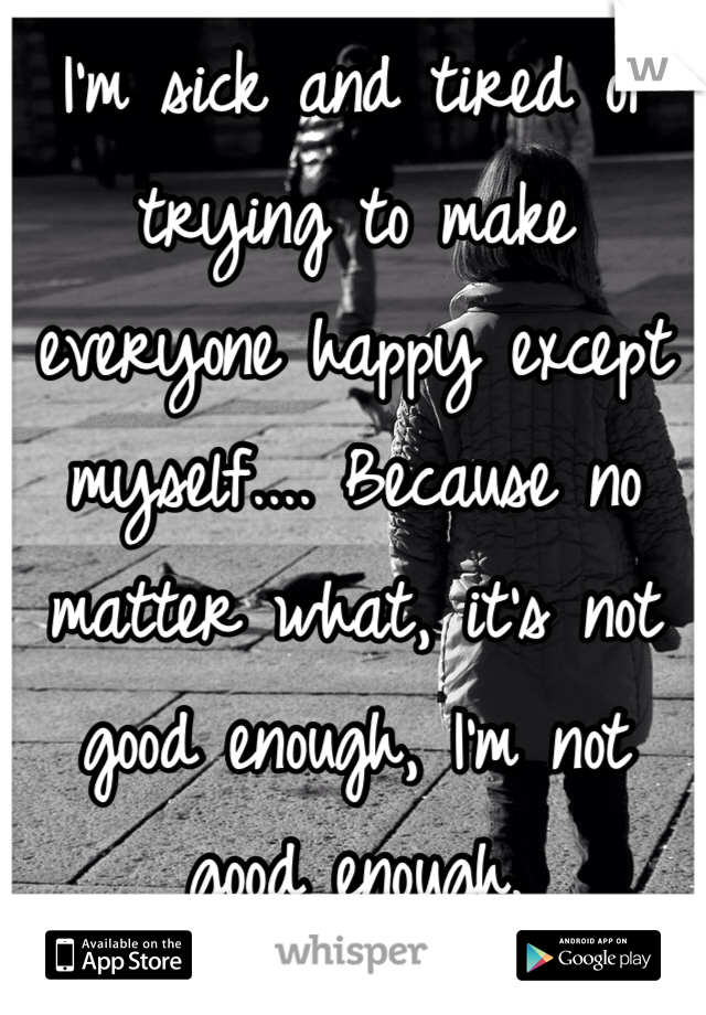 I'm sick and tired of trying to make everyone happy except myself.... Because no matter what, it's not good enough, I'm not good enough.