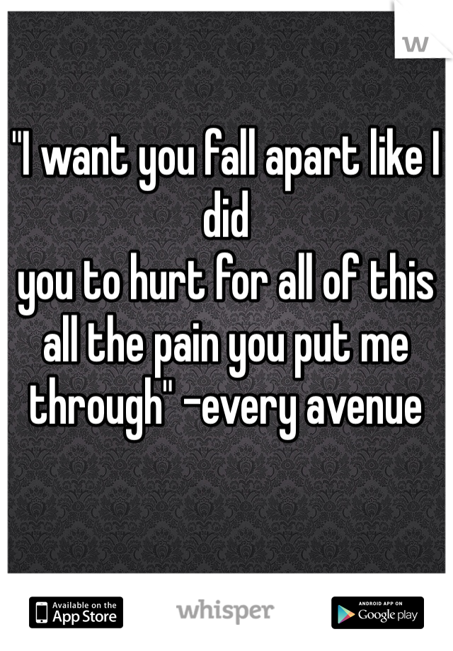 """""""I want you fall apart like I did    you to hurt for all of this  all the pain you put me through"""" -every avenue"""