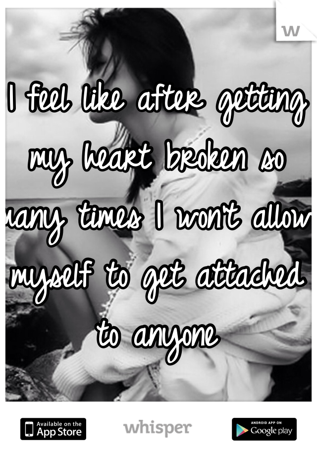 I feel like after getting my heart broken so many times I won't allow myself to get attached to anyone
